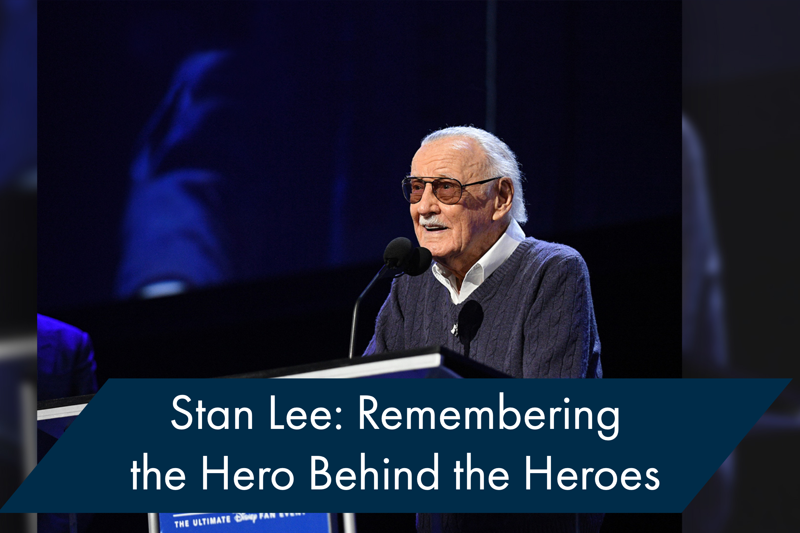 Stan Lee: Remembering the Man Who Was the Hero Behind the Heroes